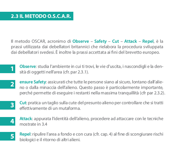 2. 3 Il metodo OSCAR Il metodo OSCAR, acronimo di Observe – Safety – Cut – Attack – Repel, è la prassi utilizzata dai debellatori britannici che rielabora la procedura sviluppata dai debellatori svedesi. È inoltre la prassi accettata ai fini del brevetto europeo. 1.Observe – studia l'ambiente in cui ti trovi, le vie d'uscita, i nascondigli e la densità di oggetti nell'area (cfr. par 2.3.1). 2.ensure Safety – assicurati che tutte le persone siano al sicuro, lontano dall'alieno o dalla minaccia dell'alieno. Questo passo è particolarmente importante, perché permette di eseguire i restanti nella massima tranquillità (cfr par 2.3.2). 3.Cut – pratica un taglio sulla cute del presunto alieno per controllare che si tratti effettivamente di un mutaforma.  4.Attack – appurata l'identità dell'alieno, procedere ad attaccare con le tecniche mostrate in 3.4 5.Repel – ripulire l'area a fondo e con cura (cfr. cap. 4) al fine di scongiurare rischi biologici e il ritorno di altri alieni.